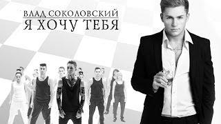 Влад Соколовский - Я хочу тебя