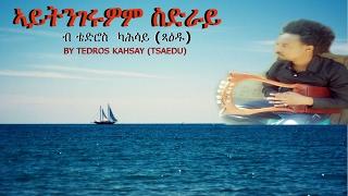 <New Song - ኣይትንገሩዎም ስድራይ - by Tedros Kahsay (Tsaedu)