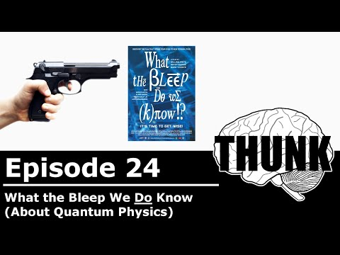THUNK - 24. What the Bleep We Do Know (about Quantum Physics)
