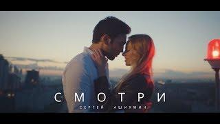 Сергей Ашихмин - Смотри Скачать клип, смотреть клип, скачать песню
