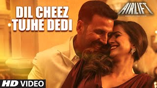 DIL CHEEZ TUJHE DEDI Video Song, AIRLIFT