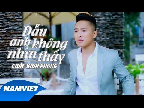 Dẫu Anh Không Nhìn Thấy - Châu Khải Phong [MV OFFICIAL FULL]