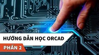 Hướng dẫn học phần mềm thiết kế mạch điện tử OrCAD | Phần 2