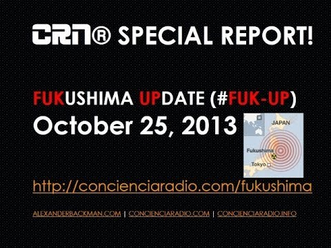 FUKUSHIMA UPDATE - CRN SPECIAL REPORT OCT 25 2013