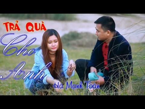 Phim ca nhạc hài - Trả Quà Cho Anh - Hà Mạnh Toàn