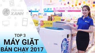 Top 3 máy giặt bán chạy nhất 2017 tại Điện Máy XANH - Hàng chính hãng giá bình dân | Điện máy XANH