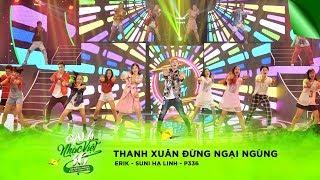Thanh Xuân - Đừng Ngại Ngùng - Suni Hạ Linh, Erik, Nhóm P336 | Gala Nhạc Việt 10 (Official)