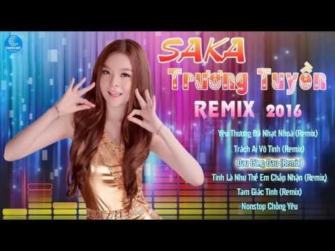Saka Trương Tuyền Remix 2016 - Liên Khúc Nhạc Trẻ Remix Hay Nhất của Saka Trương Tuyền 2016
