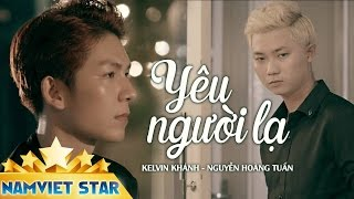 Yêu Người Lạ - Kelvin Khánh ft Nguyễn Hoàng Tuấn (MV 4K OFFICIAL)