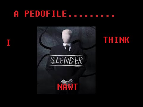 slender ITS A PEDOFILE