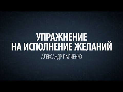 Упражнение на исполнение желаний. Александр Палиенко.