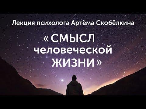 Смысл человеческой жизни. Лекция Артёма Скобёлкина