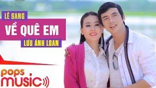 Về Quê Em - Lê Sang ft Lưu Ánh Loan [Official]