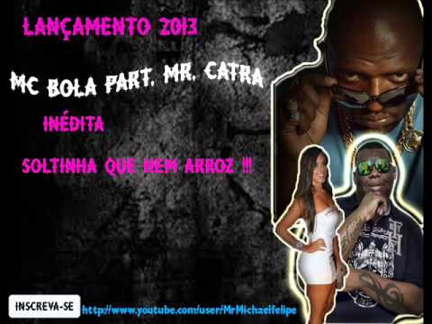 MC BOLA PART. MR CATRA - SOLTINHA QUE NEM ARROZ (COMPLETA 2013)