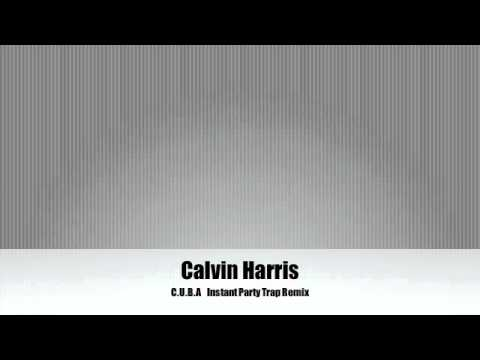 Calvin Harris C.U.B.A (Trap Remix) Instant Party!