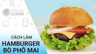 Cách làm hamburger bò phô mai đơn giản và ngon tuyệt vời tại nhà