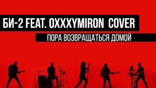 Би-2 Feat. Oxxxymiron - Пора возвращаться домой (cover by Таймсквер) Скачать клип, смотреть клип, скачать песню