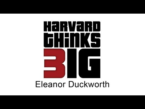 Confusion, Play and Postponing Certainty - Eleanor Duckworth - Harvard Thinks Big