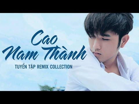 Liên Khúc Cao Nam Thành Remix - Liên Khúc Nhạc Trẻ Remix Hay Nhất Cao Nam Thành 2016