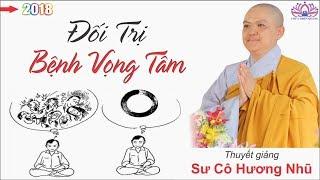 Đối Trị Căn Bệnh Vọng Tâm ( Rất hay ) - Sư Cô Hương Nhũ giảng 2018