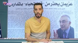 شوف الصحافة : عزيمان يحذر من قلة الحياء بالمدارس | شوف الصحافة