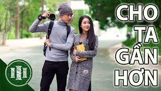 CHO TA GẦN HƠN - Lục Anh x Thành Khôn | Phim Ngắn 2017