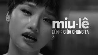 [OFFICIAL MV] CÒN GÌ GIỮA CHÚNG TA | Miu Lê Official
