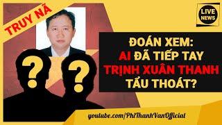 Ai Đã Tiếp Tay Cho Trịnh Xuân Thanh Tham Nhũng Và Bỏ Trốn?