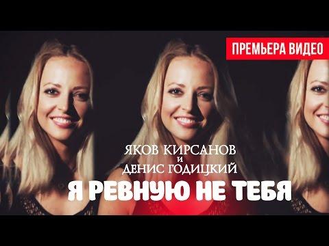 Яков Кирсанов и Денис Годицкий - Я ревную не тебя