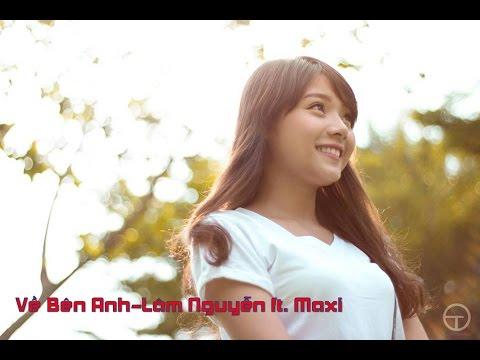 Về Bên Anh-Lâm Nguyễn ft. Maxi [HD 1080p]