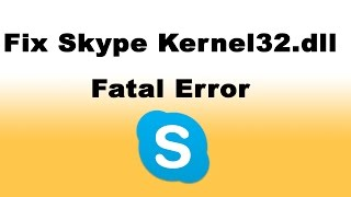 How To Fix Skype Kernel32.dll Fatal Error