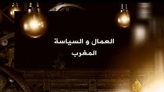 """العمال والسياسة.. الحلقة الثالثة """"المغرب"""""""