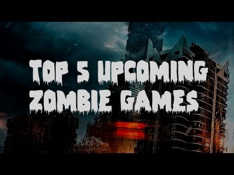 Top 5 Upcoming Zombie Games!