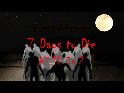 Lac Plays 7 Days to Die A7.10 Ep 2 Starting a Rooftop Penthouse