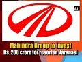 Mahindra Group to invest Rs 200 crore for resort in Varanasi ANI News