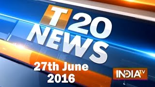T 20 News | 27th June, 2016 ( Part 2 ) - India TV