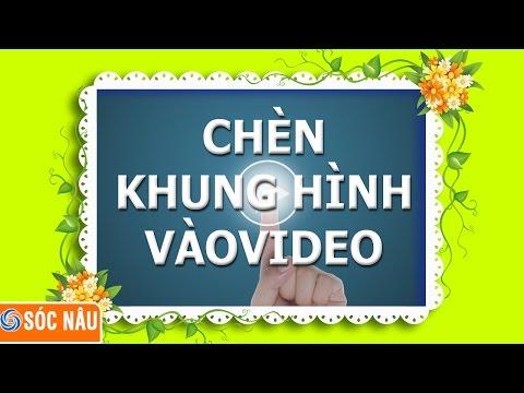 Thủ thuật video : chèn khung hình vào video