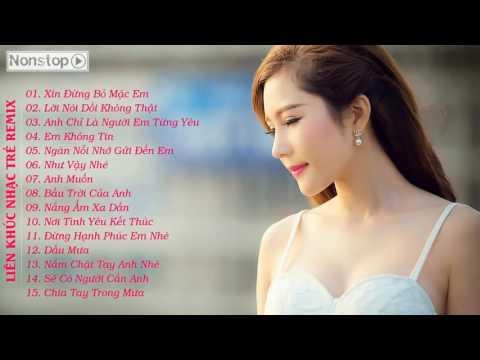 Liên Khúc Nhạc Trẻ Remix Xin Đừng Bỏ Mặc Em Việt Mix Tâm Trạng 2015