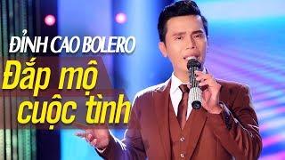 Đỉnh Cao Bolero ĐẮP MỘ CUỘC TÌNH - Nổi Da Gà Giọng Ca Độc Lạ  | Bolero Nhạc Vàng Hay Nhất 2017