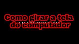 Como Voltar Ao Normal (girar) A Tela Do Computador