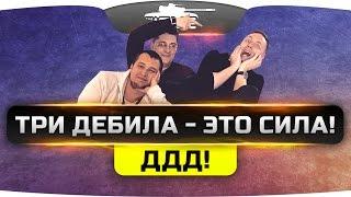 ТРИ ДЕБИЛА - ЭТО СИЛА! [ДДД]