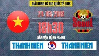 Trực Tiếp | Seoul FC vs Tuyển chọn Việt Nam | U19 Quốc tế 2018