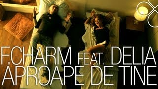 F.Charm ft. Delia - Aproape de tine (OFFICIAL VIDEO)