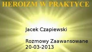 Heroizm w praktyce - Rozmowy Zaawansowane 20-03-2013 Jacek Czapiewski