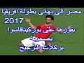 عاجل : بالفيديو ... مصر تعبر الى نهائي امم افريقيا 2017م