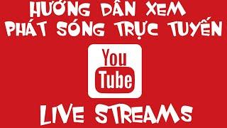 Hướng dẫn xem kênh phát sóng trực tuyến trên Youtube - How to watch Live Stream on Youtube