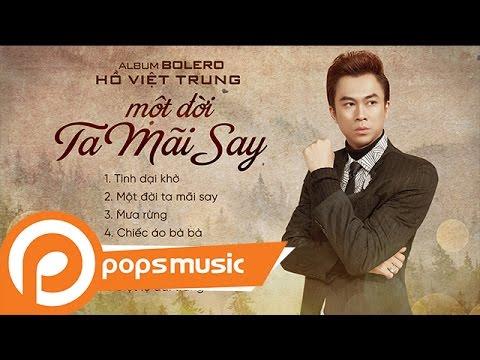 Album Bolero 2017: Một Đời Ta Mãi Say | Hồ Việt Trung