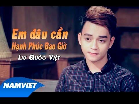 Em Đâu Cần Hạnh Phúc Bao Giờ - Liu Quốc Việt [MV HD OFFICIAL]
