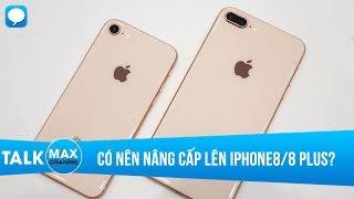 Có nên nâng cấp từ iPhone 7/7 Plus lên iPhone 8/8 Plus