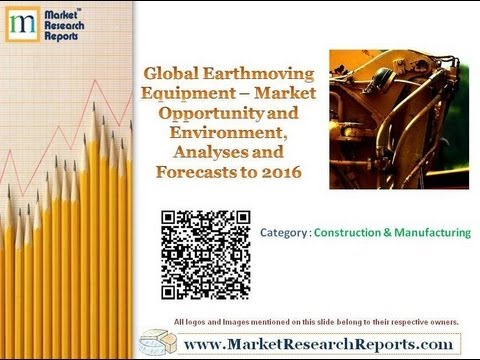 Global Earthmoving Equipment - Market Opportunity and Environment, Analyses and Forecasts to 2016